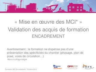 «Mise en œuvre des  MCI* » V alidation des acquis de formation  encadrement