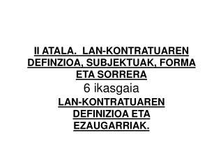 II ATALA.  LAN-KONTRATUAREN DEFINZIOA, SUBJEKTUAK, FORMA ETA SORRERA 6 ikasgaia