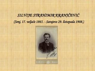 SILVIJE STRAHIMIR KRANJČEVIĆ  (Senj, 17. veljače 1865. - Sarajevo 29. listopada 1908.)