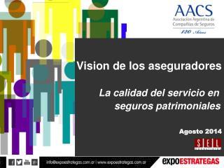 Vision de los aseguradores La calidad del servicio en  seguros patrimoniales Agosto 2014