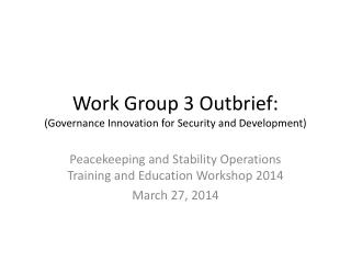 Work Group 3 Outbrief: (Governance Innovation for Security and Development)