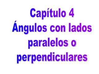 Capítulo 4 Ángulos con lados paralelos o perpendiculares