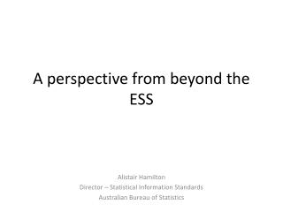 A perspective from beyond the ESS