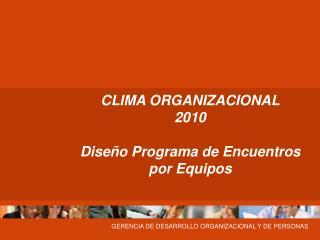 CLIMA ORGANIZACIONAL 2010 Diseño Programa de Encuentros por Equipos