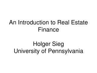 An Introduction to Real Estate Finance   Holger Sieg University of Pennsylvania