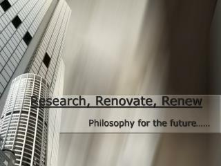 Research, Renovate, Renew