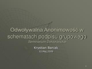 Odwoływalna Anonimowość w schematach podpisu grupowego Seminarium Doktoranckie