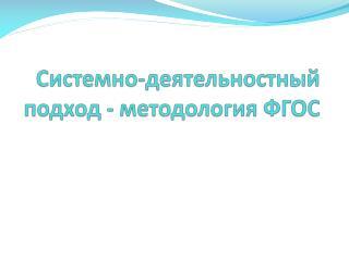 Системно- деятельностный  подход - методология ФГОС