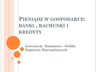 Pieniądz w gospodarce: banki , rachunki i kredyty