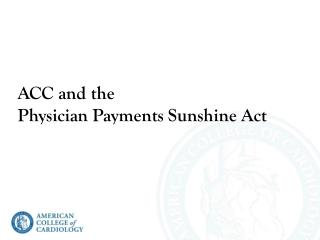 ACC and the  Physician Payments Sunshine Act