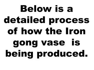 Below is a detailed process of how the Iron gong vase  is being produced.