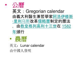 公曆 英文:Gregorian calendar 由義大利醫生兼哲學家 阿洛伊修斯·里利乌斯 改革 儒略曆 制定的曆法,由 教皇 格列高利十三世 在  1582年 頒行