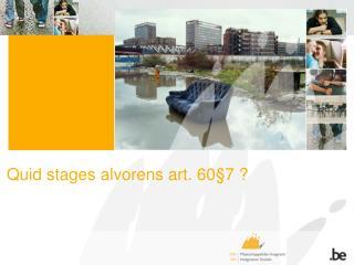 Quid stages alvorens art. 60§7 ?