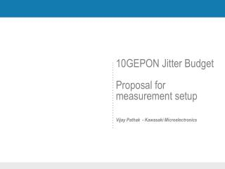 10GEPON Jitter Budget Proposal for measurement setup Vijay Pathak  - Kawasaki Microelectronics
