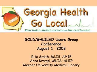 GOLD/GALILEO Users Group Conference August 1, 2008 Rita Smith, MLIS, AHIP Anna Krampl, MLIS, AHIP