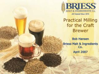 Practical Milling for the Craft Brewer  Bob Hansen Briess Malt  Ingredients Co. April 2007