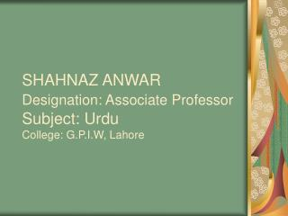 SHAHNAZ ANWAR  Designation: Associate Professor  Subject: Urdu  College: G.P.I.W, Lahore