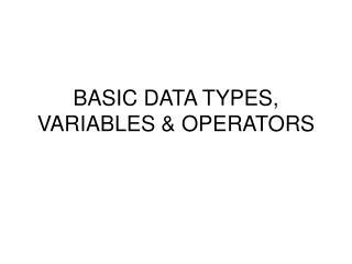 BASIC DATA TYPES, VARIABLES & OPERATORS