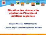 Situation des r seaux de chaleur en Picardie et politique r gionale   Vincent Pibouleu ADEME Picardie  Laurent Gayral Co