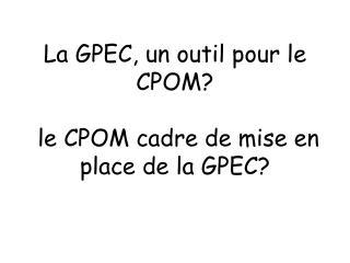 La GPEC, un outil pour le CPOM?   le CPOM cadre de mise en place de la GPEC?