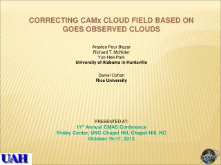 CORRECTING CAMx CLOUD FIELD BASED ON GOES OBSERVED CLOUDS Arastoo Pour Biazar Richard T. McNider