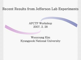 Recent Results from Jefferson Lab Experiments APCTP Workshop 2007. 2. 28 Wooyoung Kim