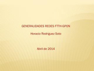GENERALIDADES REDES FTTH-GPON Horacio Rodriguez Soto Abril  de  2014