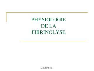 PHYSIOLOGIE  DE LA  FIBRINOLYSE