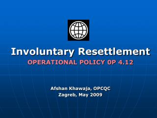 Involuntary Resettlement OPERATIONAL POLICY 0P 4.12   Afshan Khawaja, OPCQC Zagreb, May 2009