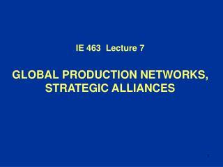 IE 4 63   Lecture  7 GLOBAL PRODUCTION NETWORKS, STRATEGIC ALLIANCES