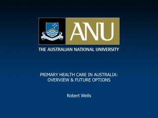 PRIMARY HEALTH CARE IN AUSTRALIA: OVERVIEW & FUTURE OPTIONS Robert Wells