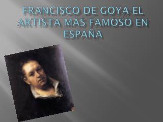 Francisco de  goya -El  artista  más famoso en España