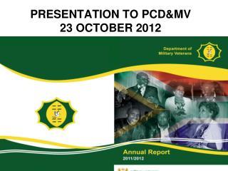 PRESENTATION TO PCD&MV 23 OCTOBER 2012