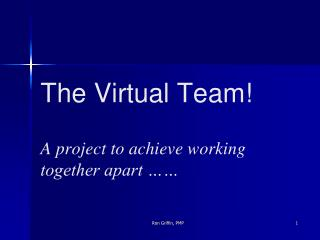 The Virtual Team! A project to achieve working together apart ……