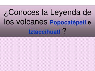 ¿Conoces la Leyenda de los volcanes  Popocatépetl  e  Iztaccíhuatl  ?