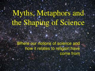 Myths, Metaphors and the Shaping of Science
