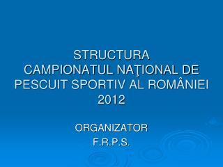 STRUCTURA  CAMPIONATUL NA ŢIONAL DE PESCUIT SPORTIV AL ROMÂNIEI 2012