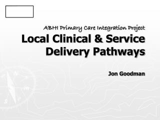 ABHI Primary Care Integration Project Local Clinical & Service Delivery Pathways Jon Goodman