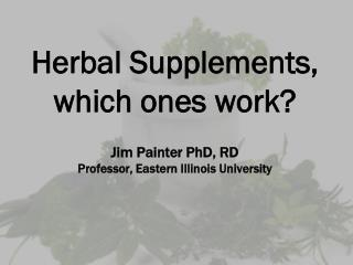 Herbal Supplements, which ones work? Jim Painter PhD, RD Professor, Eastern Illinois University