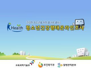 우리나라 청소년이 건강하게 자랄 수 있도록  학생들의 건강생활습관을 파악 하고자 실시 하는  국가조사 입니다 .