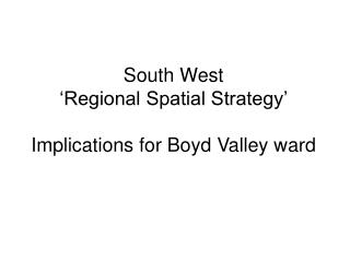 South West  'Regional Spatial Strategy' Implications for Boyd Valley ward