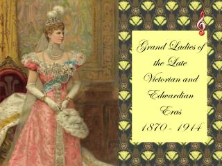 Grand Ladies of the Late Victorian and Edwardian Eras  1870 - 1914