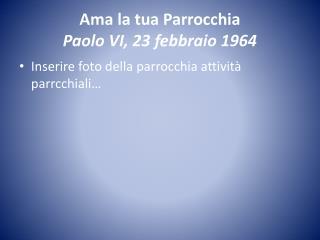 Ama la tua Parrocchia Paolo  VI , 23 febbraio 1964