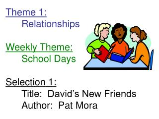 Theme 1:  Relationships  Weekly Theme:  School Days  Selection 1:  Title:  David s New Friends  Author:  Pat Mora