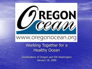 Working Together for a  Healthy Ocean Grantmakers of Oregon and SW Washington January 18, 2006
