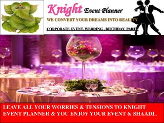 LEAVE ALL YOUR WORRIES & TENSIONS TO KNIGHT EVENT PLANNER & YOU ENJOY YOUR EVENT & SHAADI..