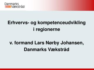 Erhvervs- og kompetenceudvikling  i regionerne v. formand Lars N�rby Johansen,  Danmarks V�kstr�d