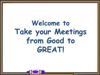 Welcome to  Take your Meetings from Good to GREAT!