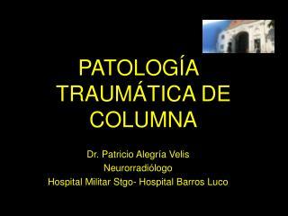 PATOLOGÍA TRAUMÁTICA DE COLUMNA Dr. Patricio Alegría Velis Neurorradiólogo