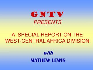 GNTV PRESENTS A  SPECIAL REPORT ON THE WEST-CENTRAL AFRICA DIVISION